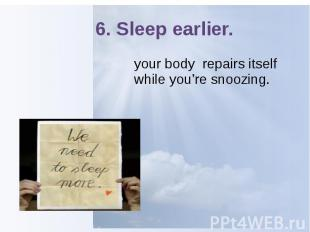 6. Sleep earlier. your body repairs itself while you're snoozing.