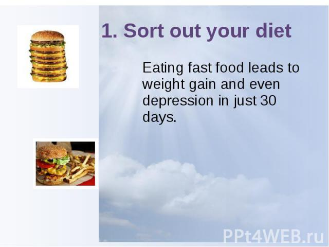 1. Sort out your diet Eating fast food leads to weight gain and even depression in just 30 days.