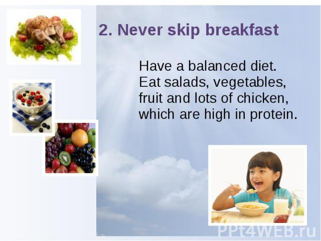 2. Never skip breakfast Have a balanced diet. Eat salads, vegetables, fruit and lots of chicken, which are high in protein.