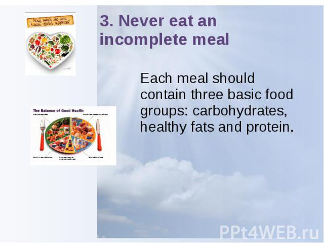 3. Never eat an incomplete meal Each meal should contain three basic food groups: carbohydrates, healthy fats and protein.