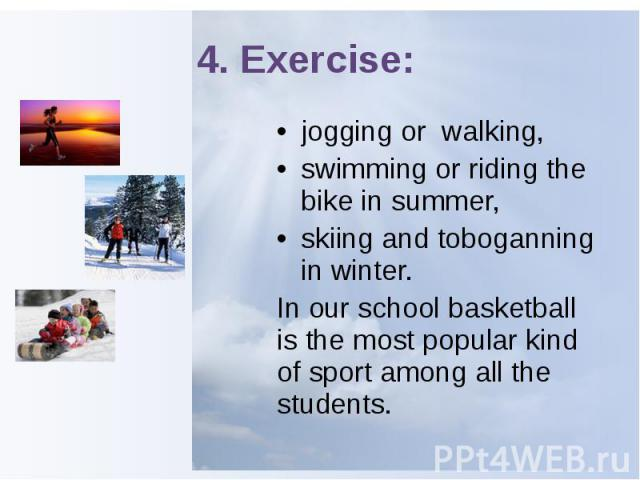 4. Exercise: jogging or walking, swimming or riding the bike in summer, skiing and toboganning in winter. In our school basketball is the most popular kind of sport among all the students.