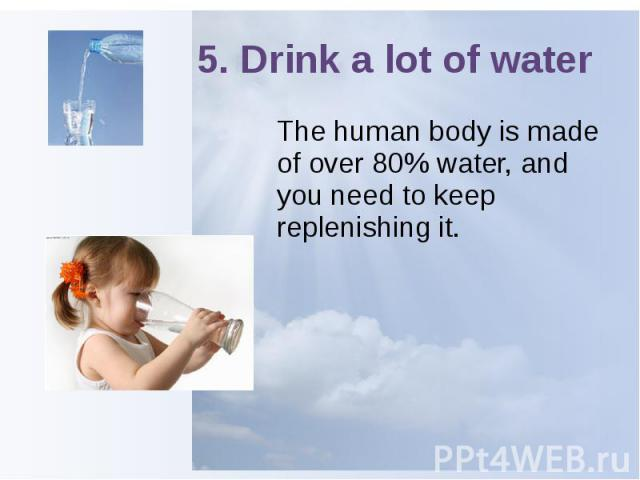 5. Drink a lot of water The human body is made of over 80% water, and you need to keep replenishing it.
