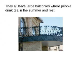 They all have large balconies where people drink tea in the summer and rest. The