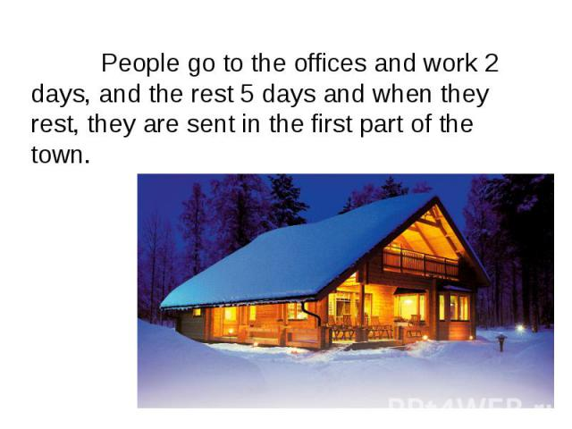 People go to the offices and work 2 days, and the rest 5 days and when they rest, they are sent in the first part of the town. People go to the offices and work 2 days, and the rest 5 days and when they rest, they are sent in the first part of the town.