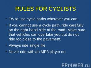 RULES FOR CYCLISTS Try to use cycle paths wherever you can. If you cannot use a
