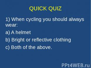 QUICK QUIZ 1) When cycling you should always wear: a) A helmet b) Bright or refl