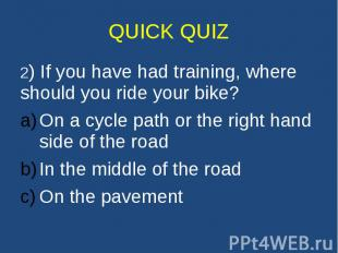 QUICK QUIZ 2) If you have had training, where should you ride your bike? On a cy