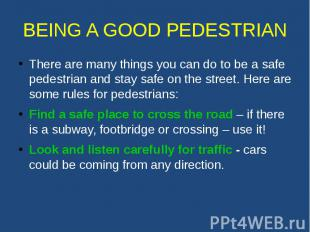 BEING A GOOD PEDESTRIAN There are many things you can do to be a safe pedestrian