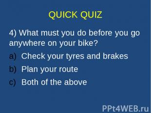 QUICK QUIZ 4) What must you do before you go anywhere on your bike? Check your t