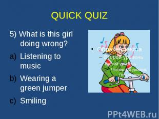 QUICK QUIZ 5) What is this girl doing wrong? Listening to music Wearing a green