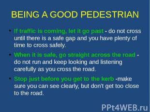 BEING A GOOD PEDESTRIAN If traffic is coming, let it go past - do not cross unti