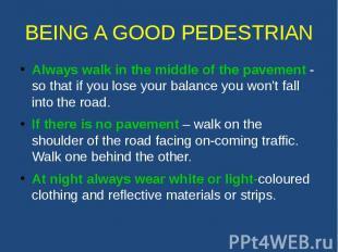 BEING A GOOD PEDESTRIAN Always walk in the middle of the pavement - so that if y