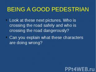 BEING A GOOD PEDESTRIAN Look at these next pictures. Who is crossing the road sa