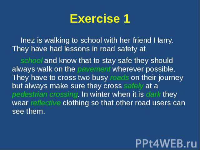 Exercise 1 Inez is walking to school with her friend Harry. They have had lessons in road safety at school and know that to stay safe they should always walk on the pavement wherever possible. They have to cross two busy roads on their journey but a…