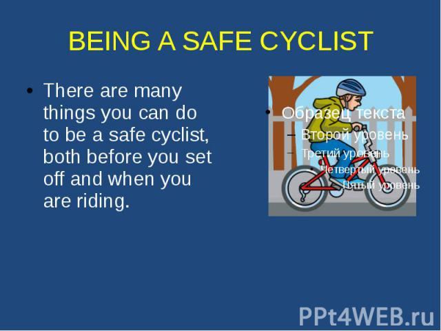 BEING A SAFE CYCLIST There are many things you can do to be a safe cyclist, both before you set off and when you are riding.