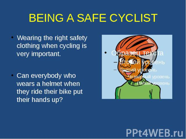 BEING A SAFE CYCLIST Wearing the right safety clothing when cycling is very important. Can everybody who wears a helmet when they ride their bike put their hands up?