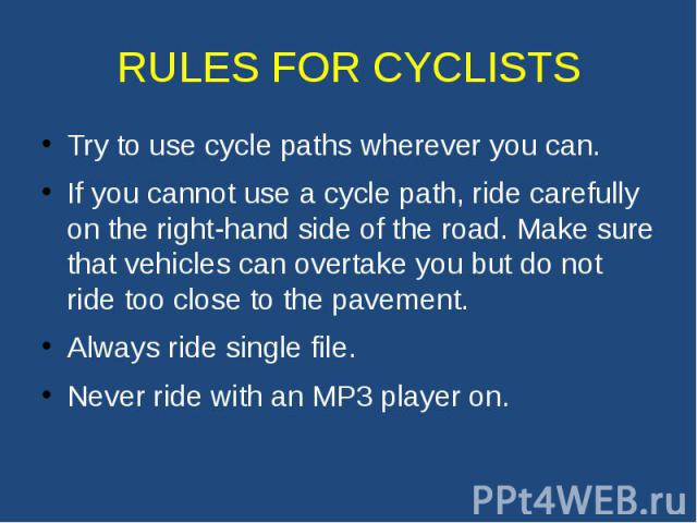 RULES FOR CYCLISTS Try to use cycle paths wherever you can. If you cannot use a cycle path, ride carefully on the right-hand side of the road. Make sure that vehicles can overtake you but do not ride too close to the pavement. Always ride single fil…