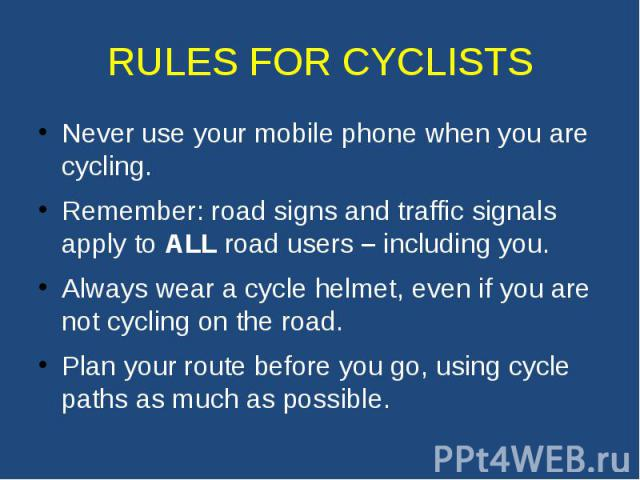 RULES FOR CYCLISTS Never use your mobile phone when you are cycling. Remember: road signs and traffic signals apply to ALL road users – including you. Always wear a cycle helmet, even if you are not cycling on the road. Plan your route before you go…