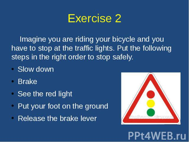 Exercise 2 Imagine you are riding your bicycle and you have to stop at the traffic lights. Put the following steps in the right order to stop safely. Slow down Brake See the red light Put your foot on the ground Release the brake lever