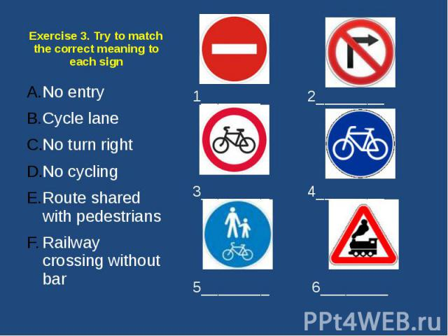 Exercise 3. Try to match the correct meaning to each sign No entry Cycle lane No turn right No cycling Route shared with pedestrians Railway crossing without bar