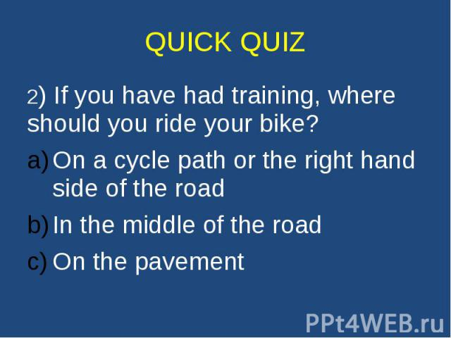 QUICK QUIZ 2) If you have had training, where should you ride your bike? On a cycle path or the right hand side of the road In the middle of the road On the pavement