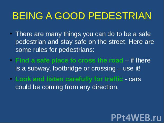 BEING A GOOD PEDESTRIAN There are many things you can do to be a safe pedestrian and stay safe on the street. Here are some rules for pedestrians: Find a safe place to cross the road – if there is a subway, footbridge or crossing – use it! Look and …
