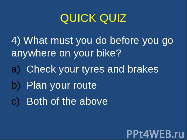 QUICK QUIZ 4) What must you do before you go anywhere on your bike? Check your tyres and brakes Plan your route Both of the above