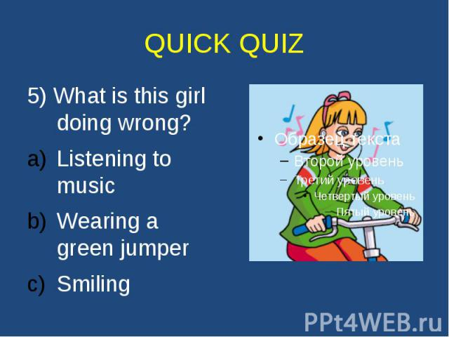QUICK QUIZ 5) What is this girl doing wrong? Listening to music Wearing a green jumper Smiling