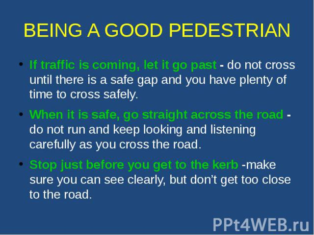 BEING A GOOD PEDESTRIAN If traffic is coming, let it go past - do not cross until there is a safe gap and you have plenty of time to cross safely. When it is safe, go straight across the road - do not run and keep looking and listening carefully as …