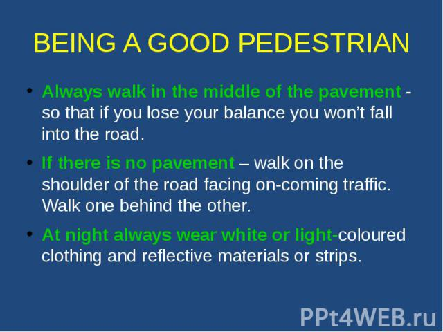 BEING A GOOD PEDESTRIAN Always walk in the middle of the pavement - so that if you lose your balance you won't fall into the road. If there is no pavement – walk on the shoulder of the road facing on-coming traffic. Walk one behind the other. At nig…
