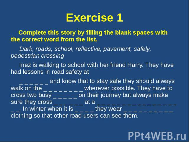 Exercise 1 Complete this story by filling the blank spaces with the correct word from the list. Dark, roads, school, reflective, pavement, safely, pedestrian crossing Inez is walking to school with her friend Harry. They have had lessons in road saf…