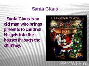 Santa Claus Santa Claus is an old man who brings presents to children. He gets i