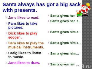 Santa always has got a big sack with presents. Jane likes to read. Pam likes to
