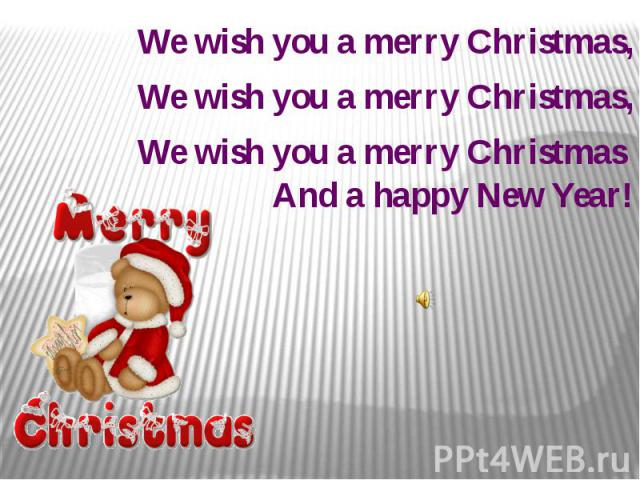 We wish you a merry Christmas, We wish you a merry Christmas, We wish you a merry Christmas And a happy New Year!