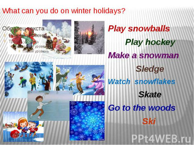 What can you do on winter holidays? Play snowballs Play hockey Make a snowman Sledge Watch snowflakes Skate Go to the woods Ski