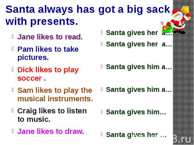 Santa always has got a big sack with presents. Jane likes to read. Pam likes to take pictures. Dick likes to play soccer . Sam likes to play the musical instruments. Craig likes to listen to music. Jane likes to draw.