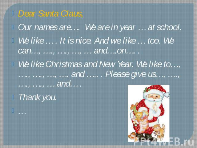 Dear Santa Claus, Our names are…. We are in year … at school. We like … . It is nice. And we like … too. We can…, …., …., …, … and….on…. . We like Christmas and New Year. We like to…, …., …., …, …. and ….. . Please give us…, …., …., …., … and… . Tha…