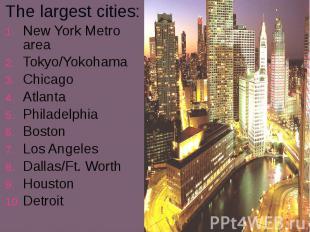 The largest cities: The largest cities: New York Metro area Tokyo/Yokohama Chica