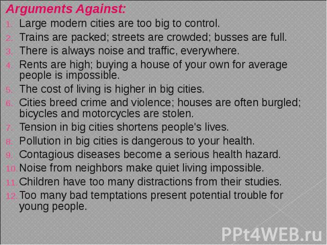 Arguments Against: Arguments Against: Large modern cities are too big to control. Trains are packed; streets are crowded; busses are full. There is always noise and traffic, everywhere. Rents are high; buying a house of your own for average people i…