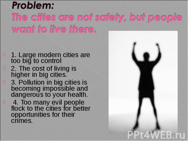 1. Large modern cities are too big to control 1. Large modern cities are too big to control 2. The cost of living is higher in big cities. 3. Pollution in big cities is becoming impossible and dangerous to your health. 4. Too many evil people flock …