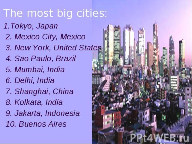 The most big cities: 1.Tokyo, Japan 2. Mexico City, Mexico 3. New York, United States 4. Sao Paulo, Brazil 5. Mumbai, India 6. Delhi, India 7. Shanghai, China 8. Kolkata, India 9. Jakarta, Indonesia 10. Buenos Aires