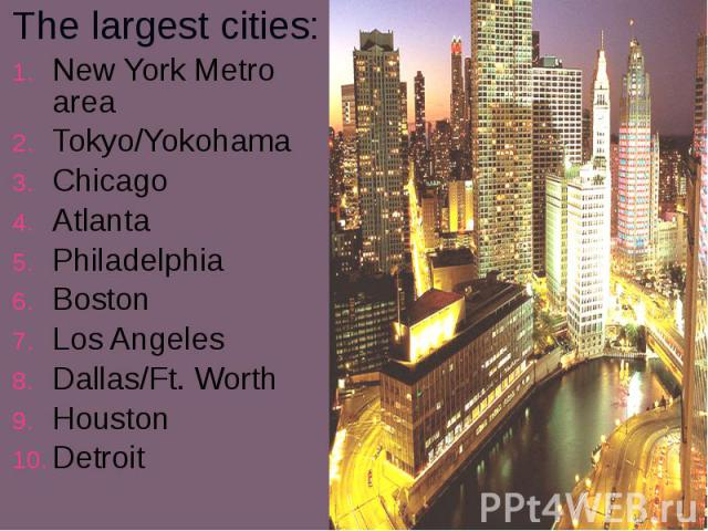 The largest cities: The largest cities: New York Metro area Tokyo/Yokohama Chicago Atlanta Philadelphia Boston Los Angeles Dallas/Ft. Worth Houston Detroit