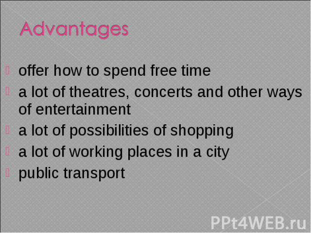 offer how to spend free time a lot of theatres, concerts and other ways of entertainment a lot of possibilities of shopping a lot of working places in a city public transport