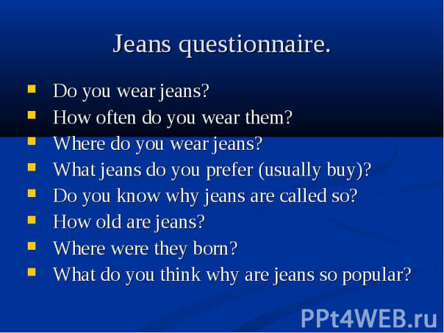 Do you wear jeans? Do you wear jeans? How often do you wear them? Where do you wear jeans? What jeans do you prefer (usually buy)? Do you know why jeans are called so? How old are jeans? Where were they born? What do you think why are jeans so popular?