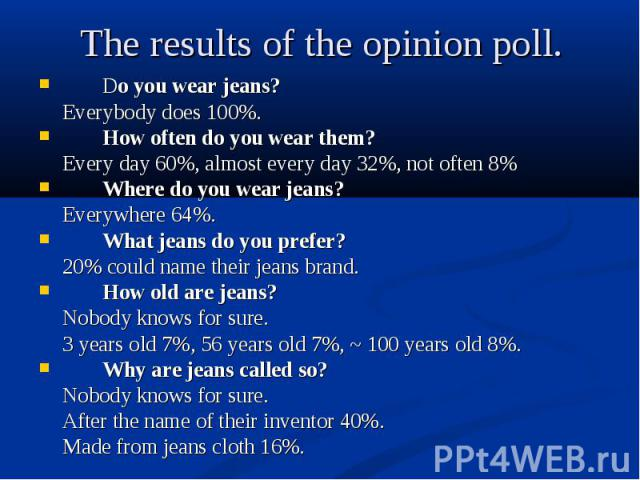 Do you wear jeans? Do you wear jeans? Everybody does 100%. How often do you wear them? Every day 60%, almost every day 32%, not often 8% Where do you wear jeans? Everywhere 64%. What jeans do you prefer? 20% could name their jeans brand. How old are…