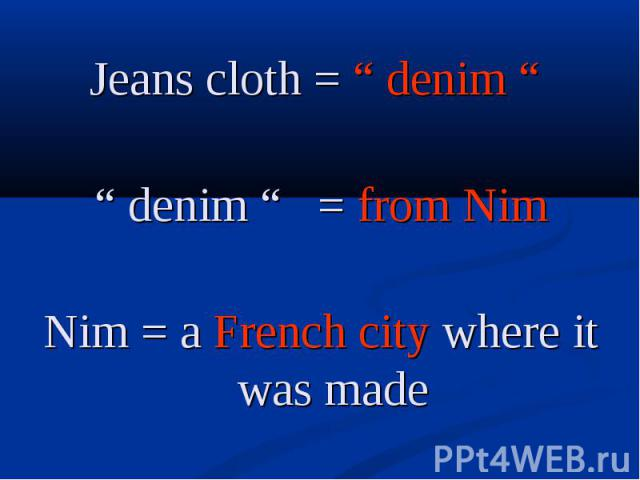 "Jeans cloth = "" denim "" Jeans cloth = "" denim "" "" denim "" = from Nim Nim = a French city where it was made"