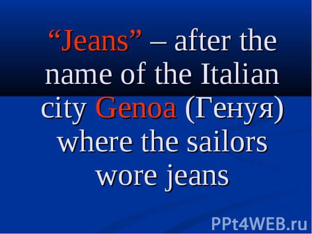 """Jeans"" – after the name of the Italian city Genoa (Генуя) where the sailors wore jeans ""Jeans"" – after the name of the Italian city Genoa (Генуя) where the sailors wore jeans"