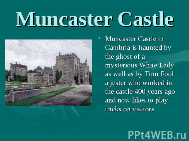 Muncaster Castle in Cambria is haunted by the ghost of a mysterious White Lady as well as by Tom Fool a jester who worked in the castle 400 years ago and now likes to play tricks on visitors Muncaster Castle in Cambria is haunted by the ghost of a m…