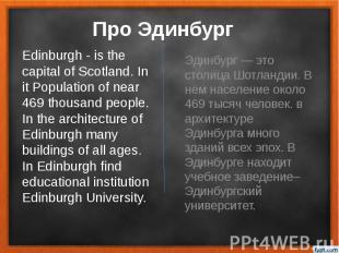 Про Эдинбург Эдинбург — это столица Шотландии. В нём население около 469 тысяч ч