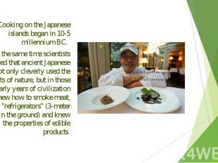 Cooking on the Japanese islands began in 10-5 millennium BC. Cooking on the Japa